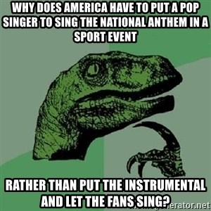 Philosoraptor - Why does America have to put a pop singer to sing the national anthem in a sport event Rather than put the instrumental and let the fans sing?