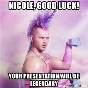Unicorn man  - Nicole, good luck! Your presentation will be legendary