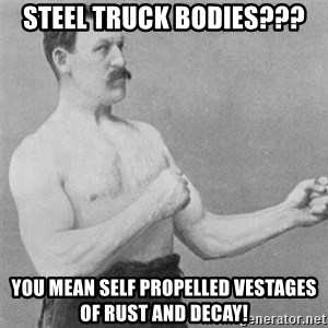overly manlyman - Steel Truck bodies??? you mean self propelled vestages of rust and decay!