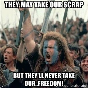 Brave Heart Freedom - They may take our scrap but they'll never take our..Freedom!