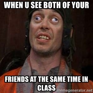 Crazy Eyes Steve - when u see both of your  friends at the same time in class