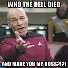 Picard Wtf - Who the Hell Died and made you my Boss?!?!