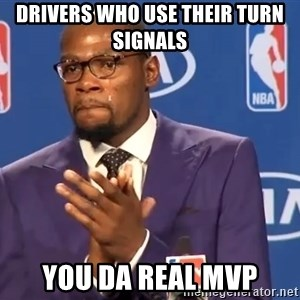KD you the real mvp f - Drivers who use their turn signals  You da real mvp