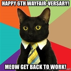 Business Cat - Happy 6th Wayfair-Versary! Meow Get Back to Work!