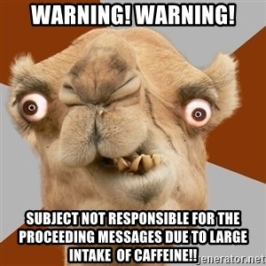 Crazy Camel lol - WARNING! WARNING! SUBJECT NOT RESPONSIBLE FOR THE PROCEEDING MESSAGES DUE TO LARGE INTAKE  OF CAFFEINE!!