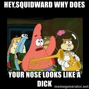 Patrick Star Instrument - hey,squidward why does  your nose looks like a dick