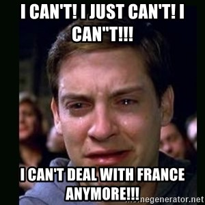 """crying peter parker - I can't! I just can't! I CAN""""T!!! I can't deal with France anymore!!!"""