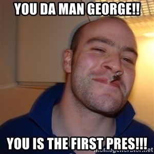 Good Guy Greg - You da man George!! You is the first pres!!!