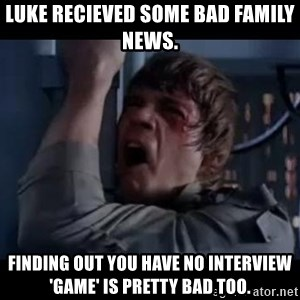 Luke skywalker nooooooo - Luke recieved some bad family news. finding out you have no interview 'game' is pretty bad too.