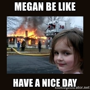 burning house girl - Megan be like have a nice day