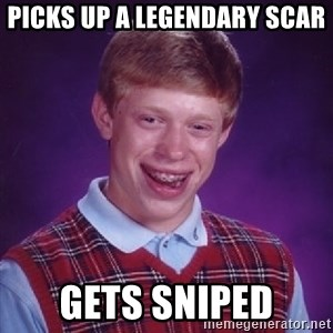 Bad Luck Brian - picks up a legendary scar gets sniped