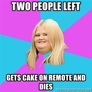 Fat Girl - two people left  gets cake on remote and dies