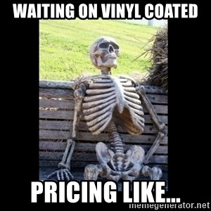 Still Waiting - waiting on vinyl coated pricing like...