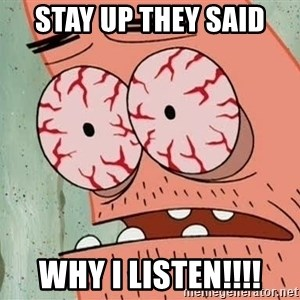 Patrick - stay up they said why i listen!!!!