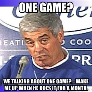 jim mora - one game? we talking about one game?... wake me up when he does it for a month.
