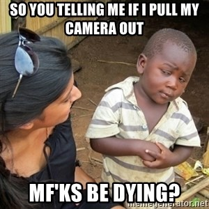 Skeptical 3rd World Kid - So you telling me if I pull my camera out Mf'ks be dying?