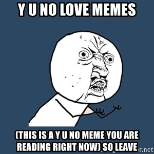 Y U No - y u no love memes (this is a y u no meme you are reading right now) so leave