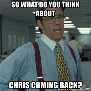Office Space Boss - So What do you think about Chris coming back?