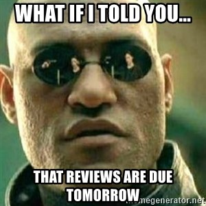 What If I Told You - What if I told you... That reviews are due tomorrow