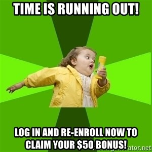 Chubby Bubbles Girl - Time is running out! log in and re-enroll now to claim your $50 bonus!
