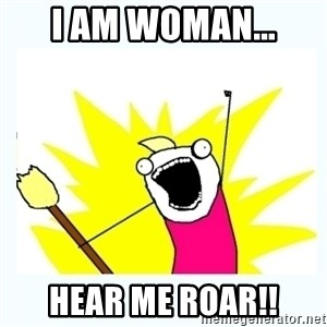 All the things - I am woman... hear me roar!!