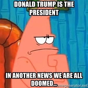 Patrick Wtf? - Donald trump is the president in another news we are all doomed...
