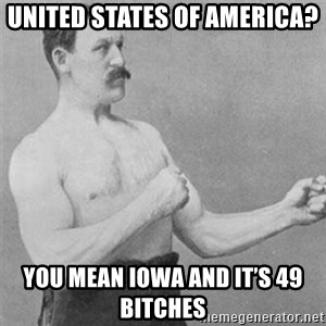 overly manlyman - United States of America? You mean Iowa and it's 49 bitches
