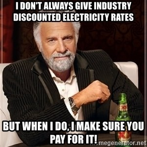The Most Interesting Man In The World - I don't always give industry discounted electricity rates But when I do, I make sure you pay for it!