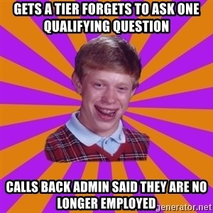 Unlucky Brian Strikes Again - Gets a tier forgets to ask one qualifying question calls back admin said they are no longer employed