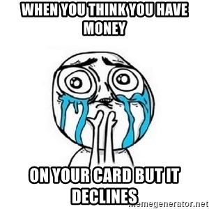 Crying face - When you think you have money on your card but it declines