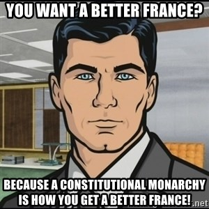 Archer - You want a better France? Because a constitutional Monarchy is how you get a better france!