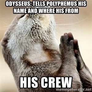 Praying Otter - Odysseus: Tells polyphemus his name and where his from His Crew