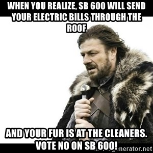 Winter is Coming - When you realize, SB 600 will send your electric bills through the roof And your fur is at the cleaners. Vote NO on SB 600!