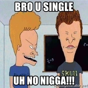 Beavis and butthead - bro u single UH NO NIGGA!!!