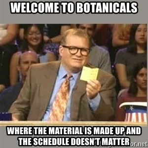 Welcome to Whose Line - Welcome to botanicals Where the material is made up and the schedule doesn't matter