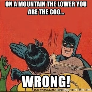 batman slap robin - On a mountain the lower you are the coo... Wrong!