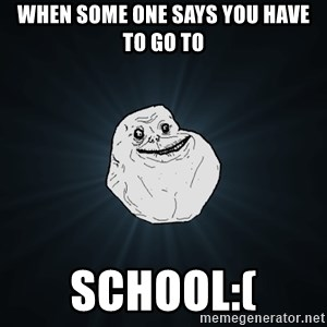 Forever Alone - when some one says you have to go to school:(