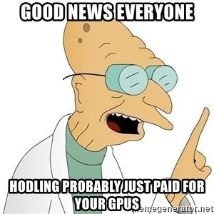 Good News Everyone - Good news everyone HODLing probably just paid for your GPUs