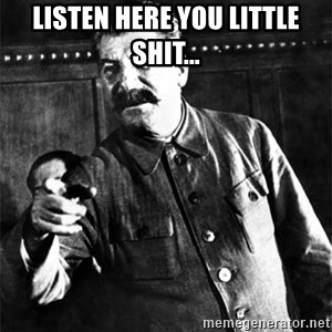 Joseph Stalin - Listen Here You Little Shit...