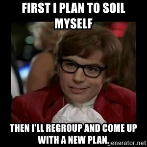 Dangerously Austin Powers - First I plan to soil myself Then I'll regroup and come up with a new plan.