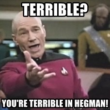 Picard Wtf - Terrible? you're terrible in Hegman!
