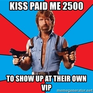 Chuck Norris  - Kiss paid me 2500  To show up at their own vip