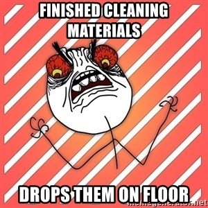 iHate - finished cleaning materials drops them on floor