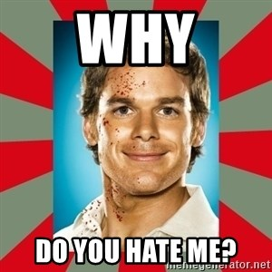 DEXTER MORGAN  - why do you hate me?