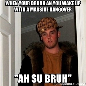 """Scumbag Steve - when your drunk an you wake up with a massive hangover  """"ah su bruh"""""""