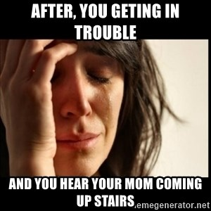 First World Problems - After, you geting in trouble  and you hear your mom coming up stairs