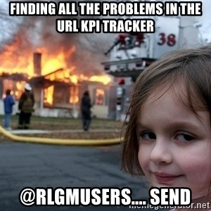 Disaster Girl - Finding all the problems in the URL KPI Tracker @RLGMUsers.... send