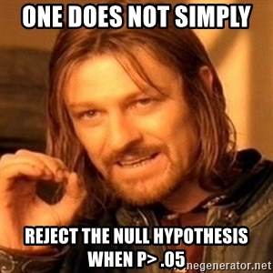 One Does Not Simply - One does not simply  Reject the null hypothesis when P> .05