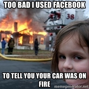 Disaster Girl - Too bad I used Facebook to tell you your car was on fire