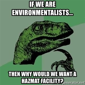 Philosoraptor - If we are Environmentalists... Then why would we want a HazMat Facility?